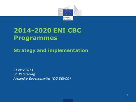 2014-2020 ENI CBC Programmes Strategy and implementation 21 May 2013 St. Petersburg Alejandro Eggenschwiler (DG DEVCO) 1.