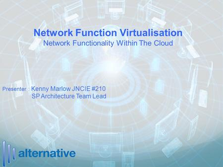 Network Function Virtualisation Network Functionality Within The Cloud Presenter : Kenny Marlow JNCIE #210 SP Architecture Team Lead.