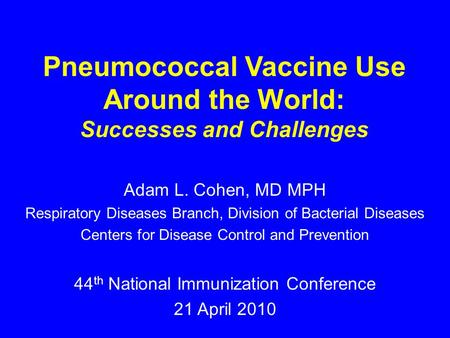 Pneumococcal Vaccine Use Around the World: Successes and Challenges Adam L. Cohen, MD MPH Respiratory Diseases Branch, Division of Bacterial Diseases Centers.