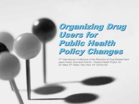 Organizing Drug Users for Public Health Policy Changes 17 th International Conference on the Reduction of Drug Related Harm Jason Farrell, Executive Director.