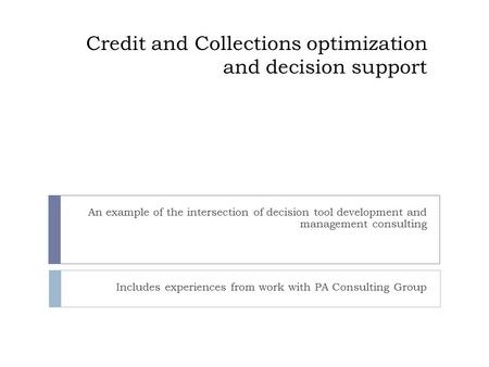 Credit and Collections optimization and decision support An example of the intersection of decision tool development and management consulting Includes.