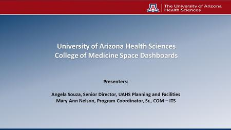 University of Arizona Health Sciences College of Medicine Space Dashboards Presenters: Angela Souza, Senior Director, UAHS Planning and Facilities Mary.