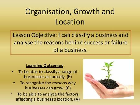 Organisation, Growth and Location Learning Outcomes To be able to classify a range of businesses accurately. (E) To recognise the reasons why businesses.