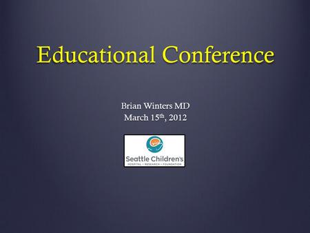 Educational Conference Brian Winters MD March 15 th, 2012.