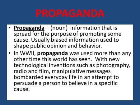 PROPAGANDA Propaganda – (noun) information that is spread for the purpose of promoting some cause. Usually biased information used to shape public opinion.