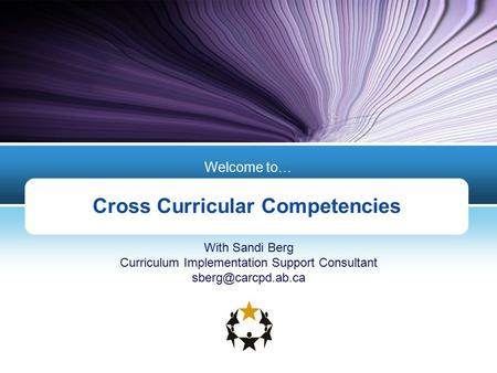 Cross Curricular Competencies Welcome to… With Sandi Berg Curriculum Implementation Support Consultant