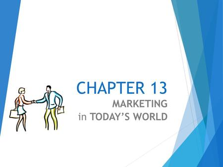 CHAPTER 13 MARKETING in TODAY'S WORLD The Basics of Marketing Market A market is a group of customers who share common wants and needs, and who have.