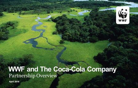 WWF and The Coca-Cola Company Partnership Overview April 2014.