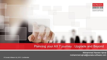 © Sonata Software Ltd, 2015. Confidential. 1 Planning your AX 7 journey : Upgrade and Beyond Mohammed Naveen Ajmal