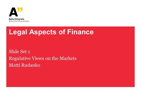 Legal Aspects of Finance Slide Set 1 Regulative Views on the Markets Matti Rudanko.