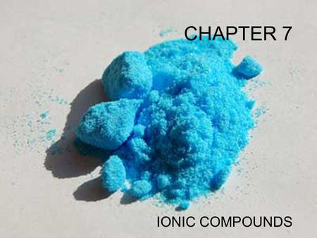 CHAPTER 7 IONIC COMPOUNDS Forms of Chemical Bonds There are 2 forms bonding atoms: There are 2 forms bonding atoms: Ionic—complete transfer of 1 or more.