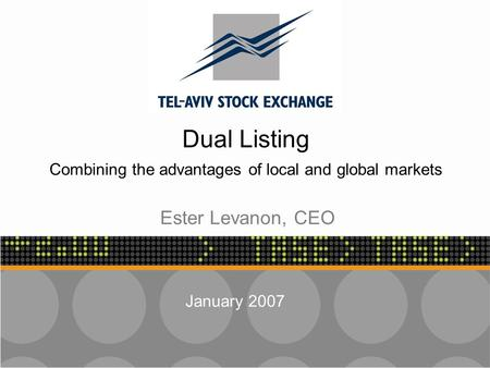 - 1 - Dual Listing Combining the advantages of local and global markets January 2007 Ester Levanon, CEO.