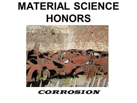 MATERIAL SCIENCE HONORS CORROSION. Corrosion The degradation of a material due to a reaction with its environment.