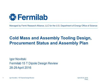 Cold Mass and Assembly Tooling Design, Procurement Status and Assembly Plan Igor Novitski Fermilab 15 T Dipole Design Review 28-29 April 2016 April 28-29,