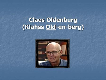 Claes Oldenburg (Klahss Old-en-berg). BIOGRAPHY Born January 28, 1929, in Stockholm, Sweden, but spent most of his childhood in the United States. Born.