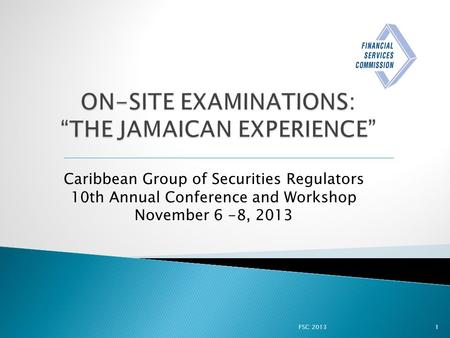 FSC 20131 Caribbean Group of Securities Regulators 10th Annual Conference and Workshop November 6 -8, 2013.