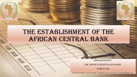 The establishment of the African Central Bank PRESENTED BY: DR. RENE N'GUETTIA KOUASSI DIRECTOR ECONOMIC AFFAIRS-AFRICAN UNION COMMISSION.