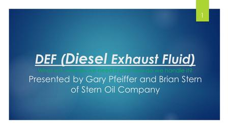 DEF ( Diesel Exhaust Fluid) What is it, why do we need it and how do we handle it? Presented by Gary Pfeiffer and Brian Stern of Stern Oil Company 1.