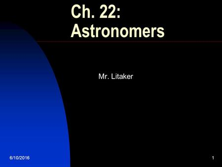 6/10/20161 Ch. 22: Astronomers Mr. Litaker 6/10/20162 Our Solar System What do we know? Time required for Earth to make one rotation on its axis? 24.