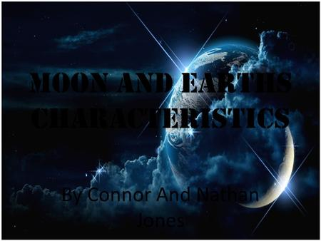 Moon and Earths characteristics By Connor And Nathan Jones.