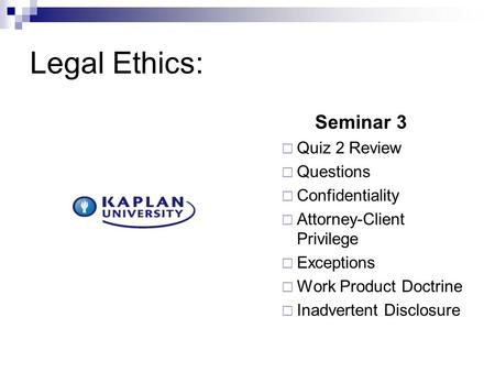 Legal Ethics: Seminar 3  Quiz 2 Review  Questions  Confidentiality  Attorney-Client Privilege  Exceptions  Work Product Doctrine  Inadvertent Disclosure.