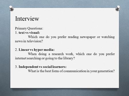 Interview Primary Questions: 1. text vs visual: Which one do you prefer reading newspaper or watching news in television? 2. Linear vs hyper media: When.