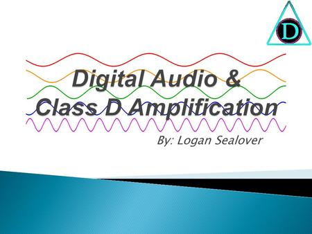 By: Logan Sealover  Analog-to-Digital Conversion (ADC)  Digital-to-Analog Conversion (DAC)  History of Class D Amplifiers  Audio Amplifier Classes.