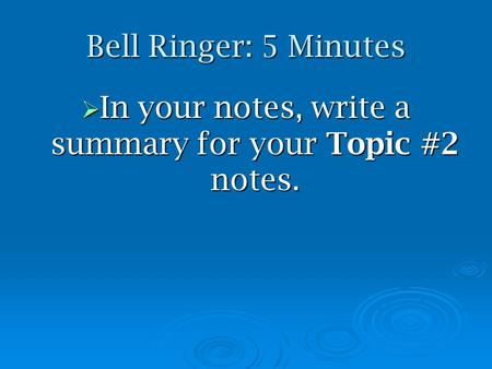 Bell Ringer: 5 Minutes  In your notes, write a summary for your Topic #2 notes.