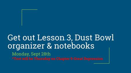 Get out Lesson 3, Dust Bowl organizer & notebooks Monday, Sept 28th *Test will be Thursday on Chapter 9-Great Depression.