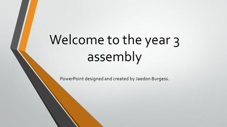Welcome to the year 3 assembly PowerPoint designed and created by Jaedon Burgess.