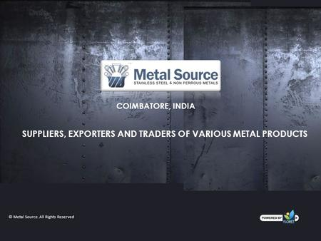 COIMBATORE, INDIA SUPPLIERS, EXPORTERS AND TRADERS OF VARIOUS METAL PRODUCTS © Metal Source. All Rights Reserved.
