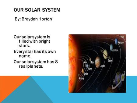 Our Solar System By: Brayden Horton Our solar system is filled with bright stars. Every star has its own name. Our solar system has 8 real planets.