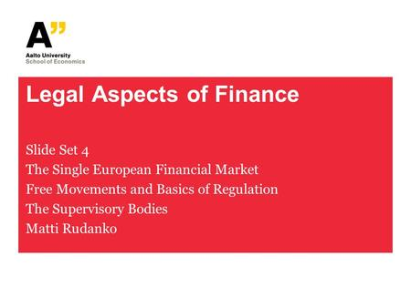 Legal Aspects of Finance Slide Set 4 The Single European Financial Market Free Movements and Basics of Regulation The Supervisory Bodies Matti Rudanko.