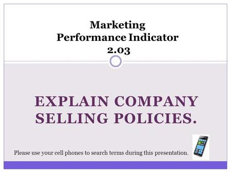 EXPLAIN COMPANY SELLING POLICIES. Marketing Performance Indicator 2.03 Please use your cell phones to search terms during this presentation.