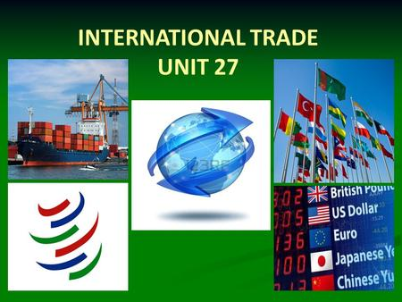 INTERNATIONAL TRADE UNIT 27. INTERNATIONAL TRADE   the exchange (buying and selling) of goods and services between different countries   imports -