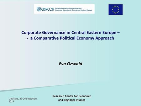 Ljubljana, 25-26 September 2014 Research Centre for Economic and Regional Studies Corporate Governance in Central Eastern Europe – - a Comparative Political.