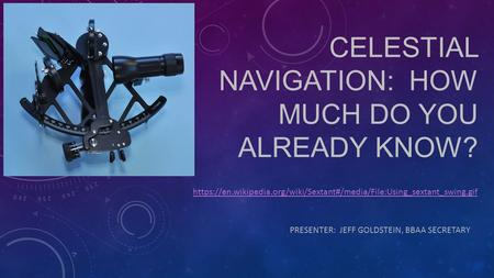 CELESTIAL NAVIGATION: HOW MUCH DO YOU ALREADY KNOW? PRESENTER: JEFF GOLDSTEIN, BBAA SECRETARY https://en.wikipedia.org/wiki/Sextant#/media/File:Using_sextant_swing.gif.