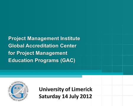 Project Management Institute Global Accreditation Center for Project Management Education Programs (GAC) University of Limerick Saturday 14 July 2012.