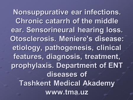 Nonsuppurative ear infections. Chronic catarrh of the middle ear. Sensorineural hearing loss. Otosclerosis. Meniere's disease: etiology, pathogenesis,