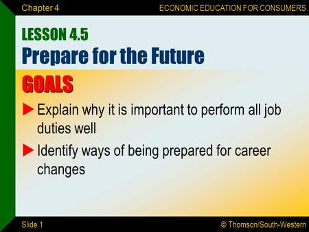 © Thomson/South-Western ECONOMIC EDUCATION FOR CONSUMERS Slide 1 Chapter 4 LESSON 4.5 Prepare for the Future GOALS  Explain why it is important to perform.
