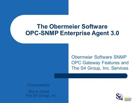The Obermeier Software OPC-SNMP Enterprise Agent 3.0 Obermeier Software SNMP OPC Gateway Features and The S4 Group, Inc. Services Presented by Steve Jones.
