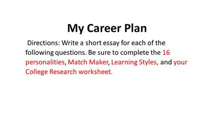 My Career Plan Directions: Write a short essay for each of the following questions. Be sure to complete the 16 personalities, Match Maker, Learning Styles,