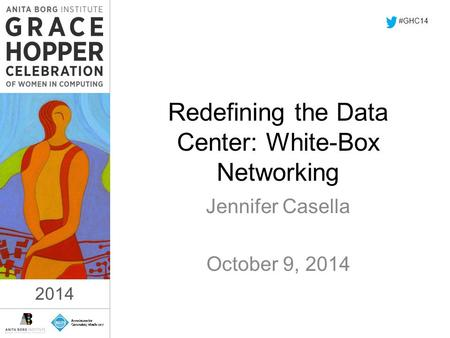2014 Redefining the Data Center: White-Box Networking Jennifer Casella October 9, 2014 #GHC14 2014.
