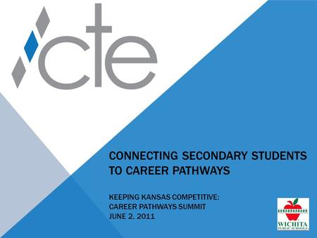 CONNECTING SECONDARY STUDENTS TO CAREER PATHWAYS KEEPING KANSAS COMPETITIVE: CAREER PATHWAYS SUMMIT JUNE 2, 2011.