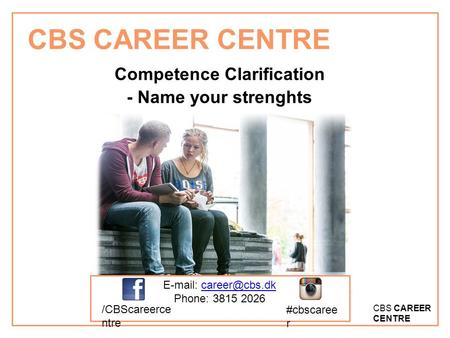 CBS CAREER CENTRE Competence Clarification - Name your strenghts   Phone: 3815 2026 /CBScareerce ntre #cbscaree r.
