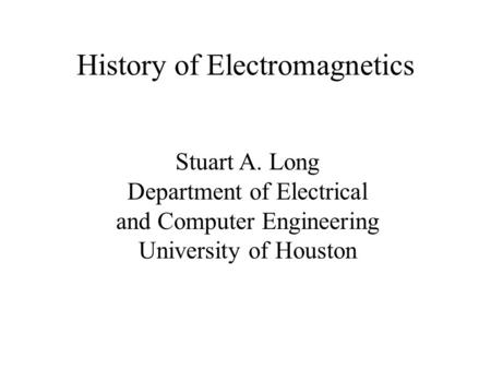 History of Electromagnetics Stuart A. Long Department of Electrical and Computer Engineering University of Houston.