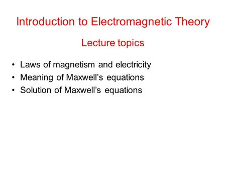 Lecture topics Laws of magnetism and electricity Meaning of Maxwell's equations Solution of Maxwell's equations Introduction to Electromagnetic Theory.