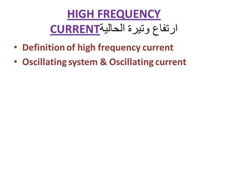 HIGH FREQUENCY CURRENT ارتفاع وتيرة الحالية Definition of high frequency current Oscillating system & Oscillating current.