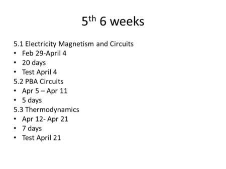 5 th 6 weeks 5.1 Electricity Magnetism and Circuits Feb 29-April 4 20 days Test April 4 5.2 PBA Circuits Apr 5 – Apr 11 5 days 5.3 Thermodynamics Apr 12-