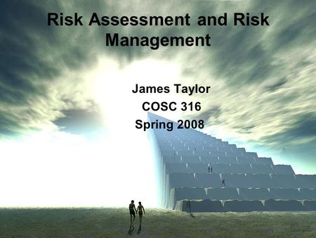 Risk Assessment and Risk Management James Taylor COSC 316 Spring 2008.